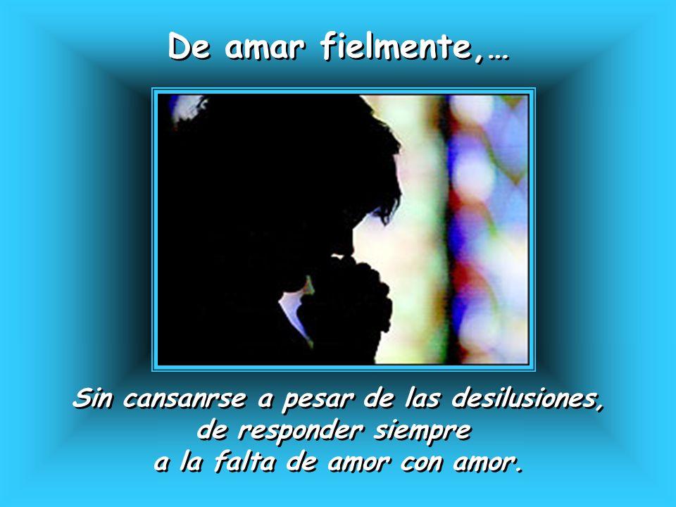 De amar fielmente,… De amar fielmente,… Sin cansanrse a pesar de las desilusiones, de responder siempre a la falta de amor con amor. Sin cansanrse a p