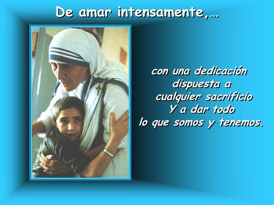 De amar intensamente,… De amar intensamente,… con una dedicación dispuesta a cualquier sacrificio Y a dar todo lo que somos y tenemos. con una dedicac
