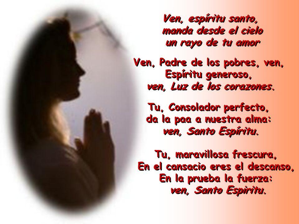 Ven, espíritu santo, manda desde el cielo un rayo de tu amor Ven, espíritu santo, manda desde el cielo un rayo de tu amor Ven, Padre de los pobres, ve