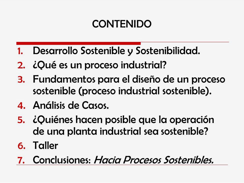 CONTENIDO 1.Desarrollo Sostenible y Sostenibilidad. 2.¿Qué es un proceso industrial? 3.Fundamentos para el diseño de un proceso sostenible (proceso in