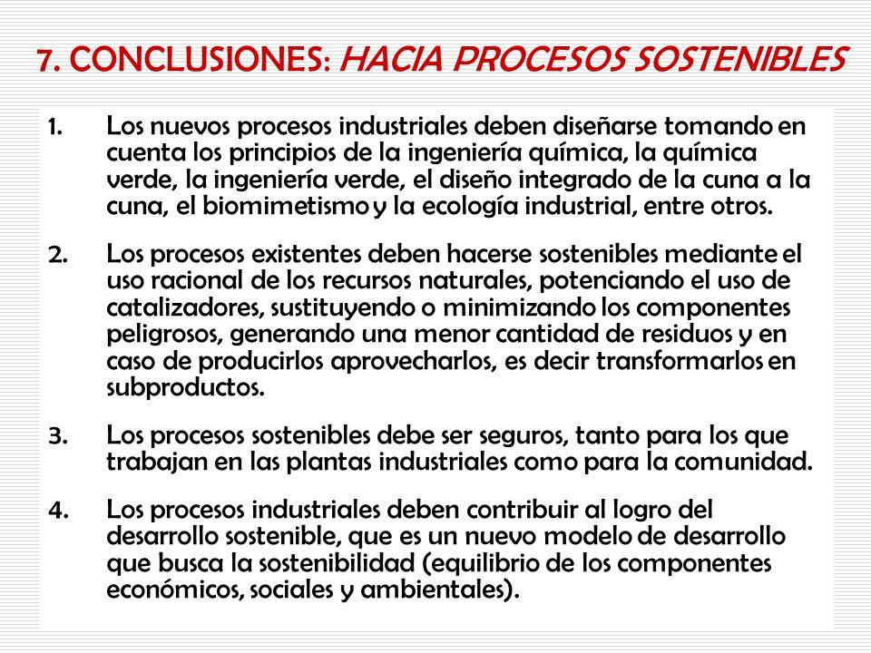 7. CONCLUSIONES: HACIA PROCESOS SOSTENIBLES 1.Los nuevos procesos industriales deben diseñarse tomando en cuenta los principios de la ingeniería quími
