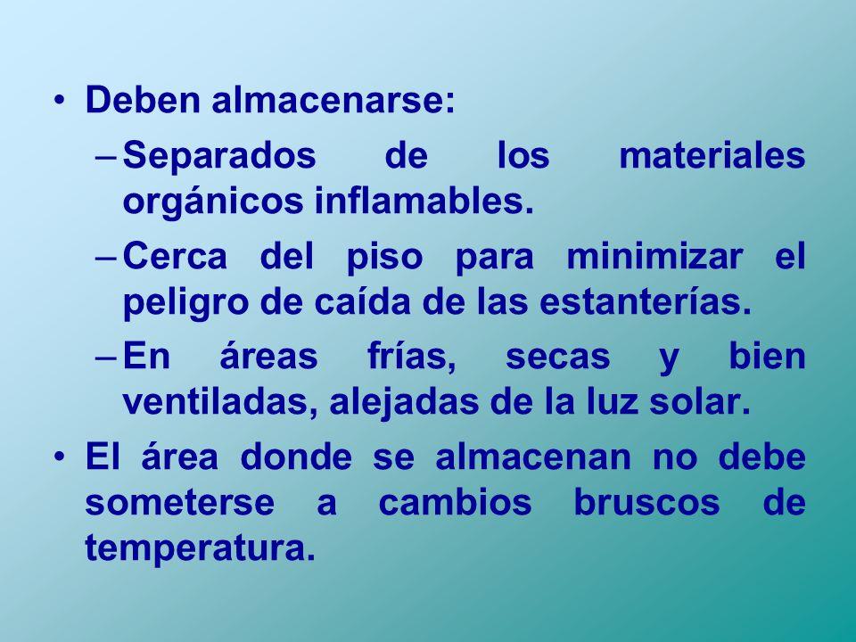 Deben almacenarse: –Separados de los materiales orgánicos inflamables. –Cerca del piso para minimizar el peligro de caída de las estanterías. –En área