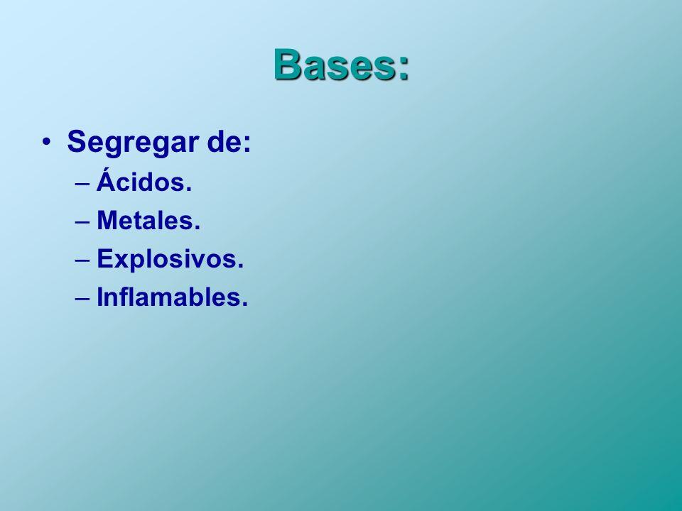 Bases: Segregar de: –Ácidos. –Metales. –Explosivos. –Inflamables.