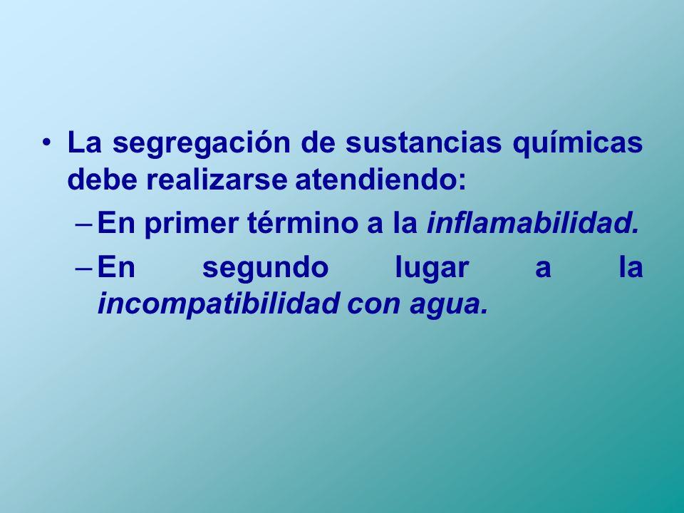 La segregación de sustancias químicas debe realizarse atendiendo: –En primer término a la inflamabilidad. –En segundo lugar a la incompatibilidad con