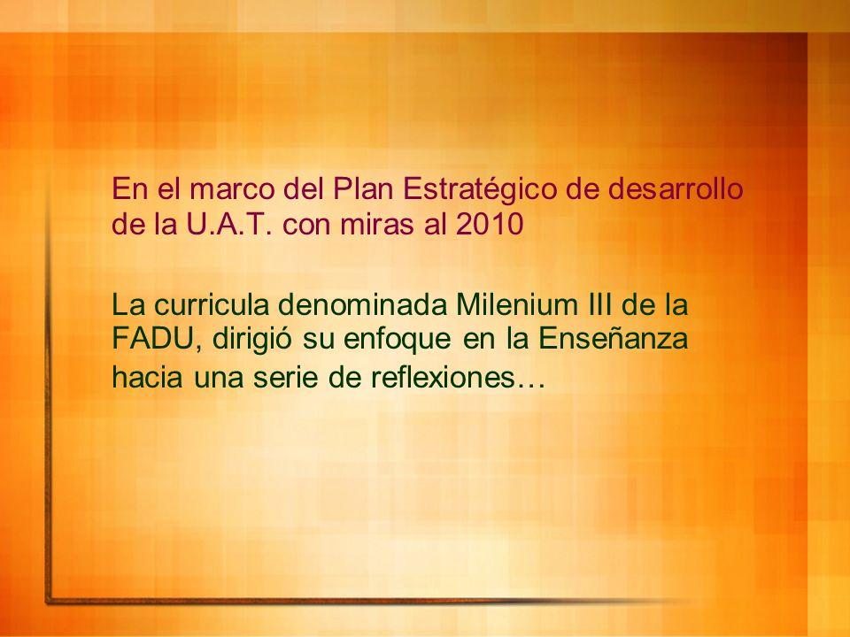 En el marco del Plan Estratégico de desarrollo de la U.A.T. con miras al 2010 La curricula denominada Milenium III de la FADU, dirigió su enfoque en l