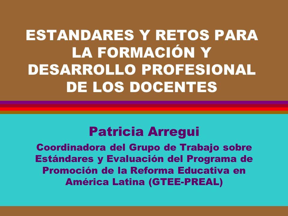 ESTANDARES Y RETOS PARA LA FORMACIÓN Y DESARROLLO PROFESIONAL DE LOS DOCENTES Patricia Arregui Coordinadora del Grupo de Trabajo sobre Estándares y Ev