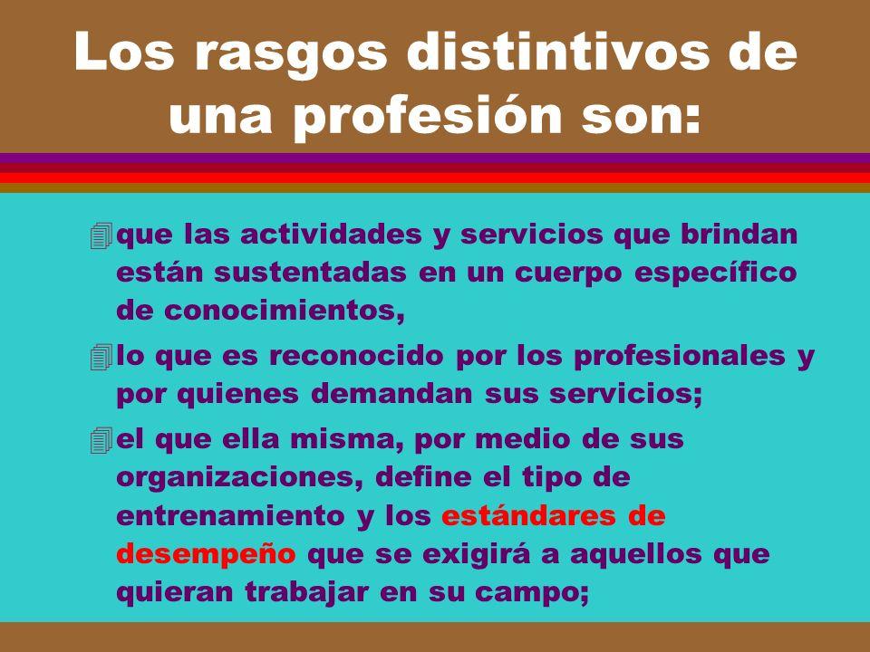 Los rasgos distintivos de una profesión son: 4que las actividades y servicios que brindan están sustentadas en un cuerpo específico de conocimientos,