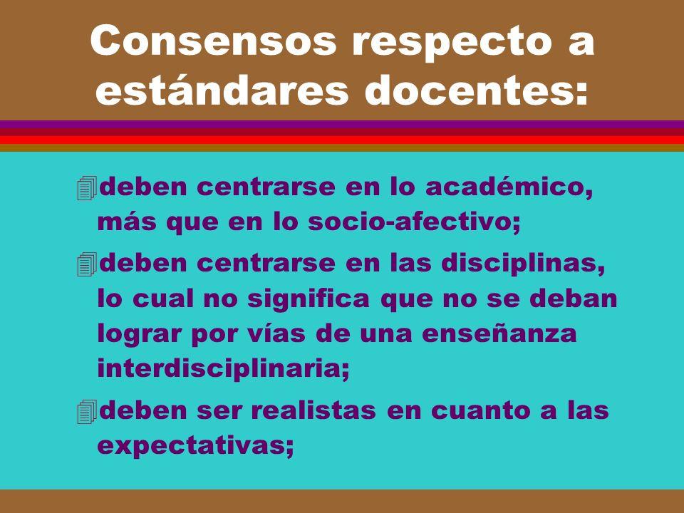 Consensos respecto a estándares docentes: 4deben centrarse en lo académico, más que en lo socio-afectivo; 4deben centrarse en las disciplinas, lo cual