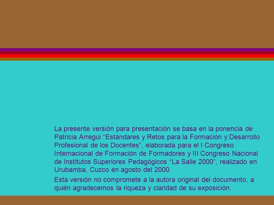 La presente versión para presentación se basa en la ponencia de Patricia Arregui Estándares y Retos para la Formación y Desarrollo Profesional de los