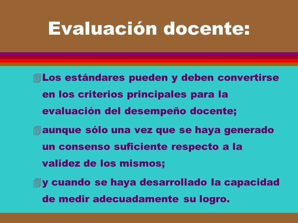 Evaluación docente: 4Los estándares pueden y deben convertirse en los criterios principales para la evaluación del desempeño docente; 4aunque sólo una