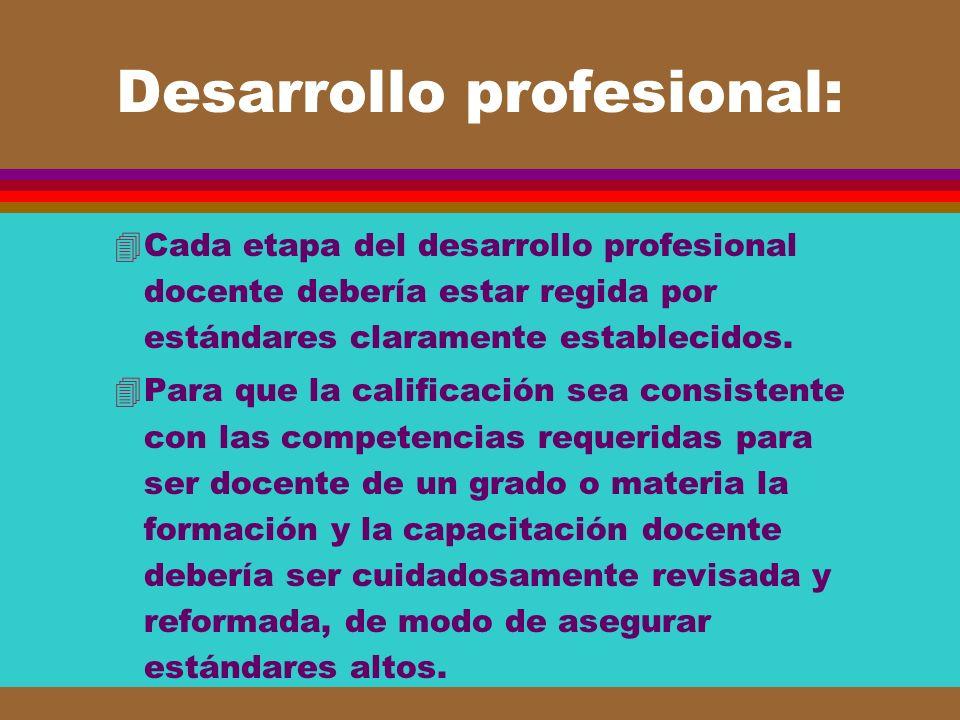 Desarrollo profesional: 4Cada etapa del desarrollo profesional docente debería estar regida por estándares claramente establecidos. 4Para que la calif