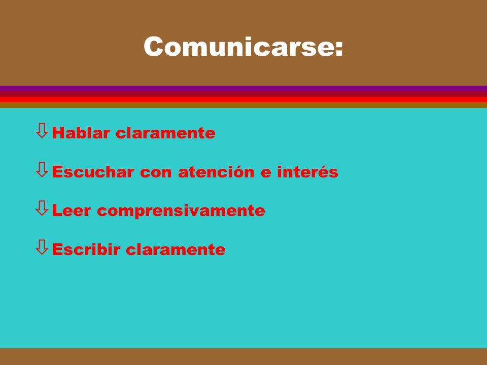 Comunicarse: ò Hablar claramente ò Escuchar con atención e interés ò Leer comprensivamente ò Escribir claramente