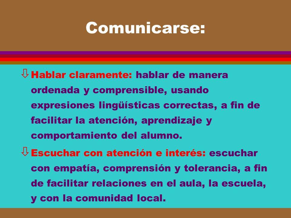 Comunicarse: ò Hablar claramente: hablar de manera ordenada y comprensible, usando expresiones lingüísticas correctas, a fin de facilitar la atención,