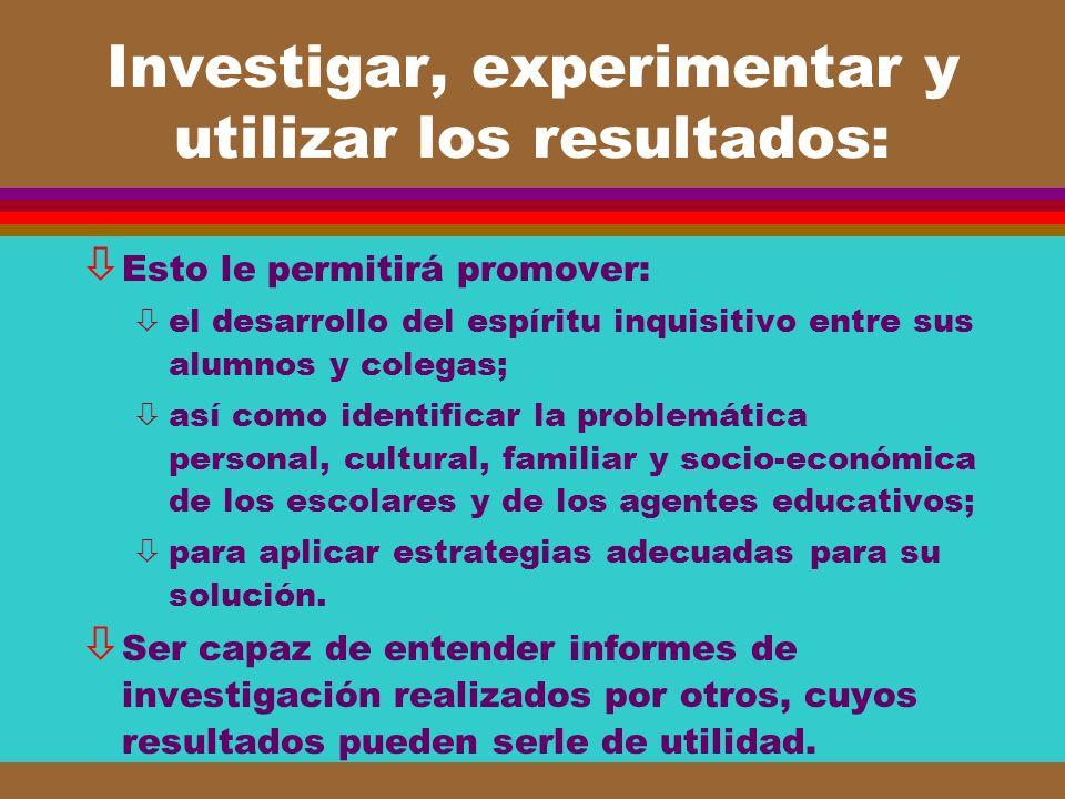 Investigar, experimentar y utilizar los resultados: ò Esto le permitirá promover: òel desarrollo del espíritu inquisitivo entre sus alumnos y colegas;