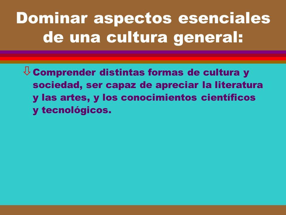 Dominar aspectos esenciales de una cultura general: ò Comprender distintas formas de cultura y sociedad, ser capaz de apreciar la literatura y las art