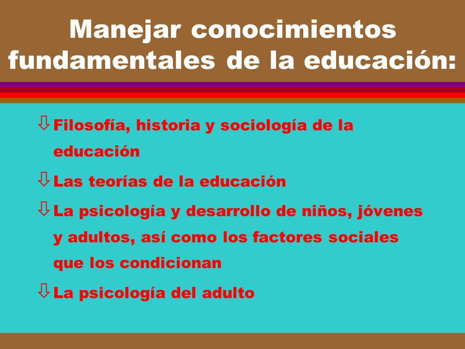 Manejar conocimientos fundamentales de la educación: ò Filosofía, historia y sociología de la educación ò Las teorías de la educación ò La psicología
