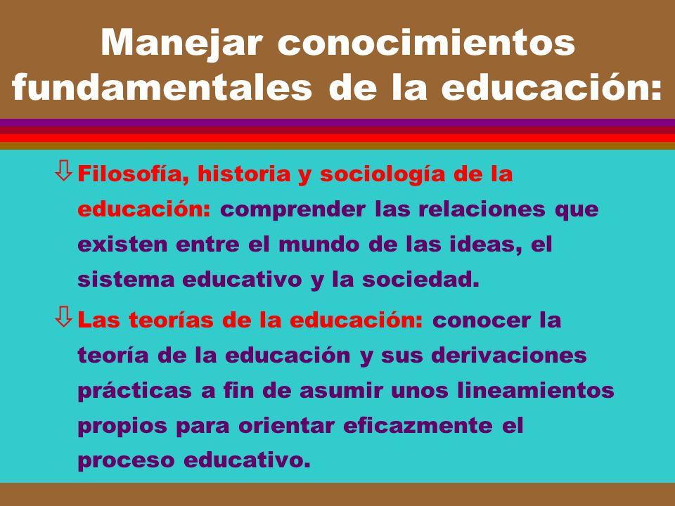 Manejar conocimientos fundamentales de la educación: ò Filosofía, historia y sociología de la educación: comprender las relaciones que existen entre e