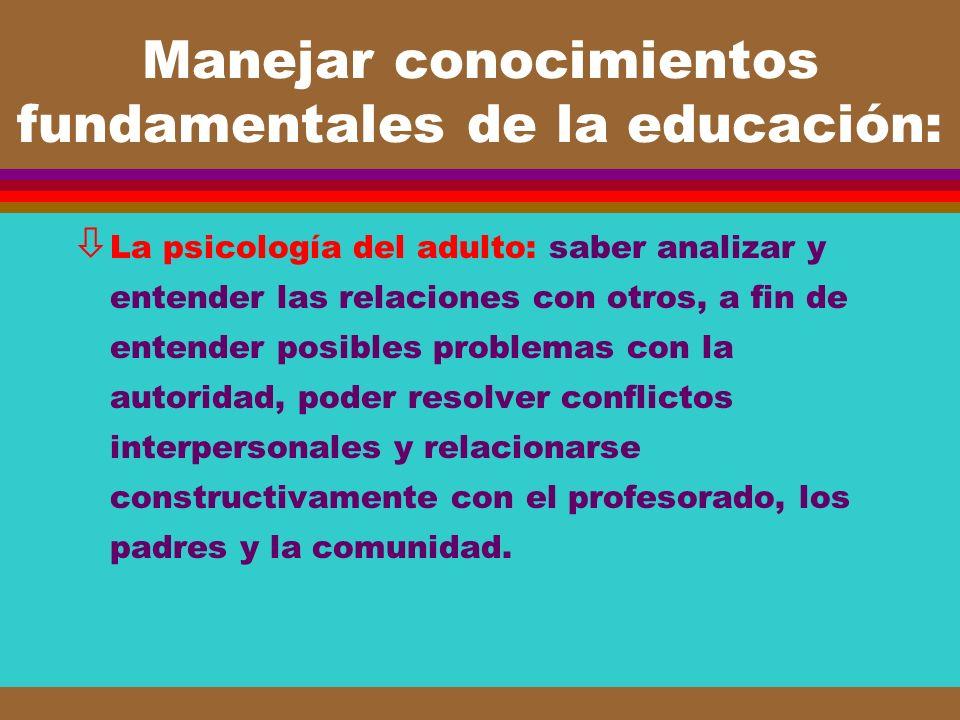 Manejar conocimientos fundamentales de la educación: ò La psicología del adulto: saber analizar y entender las relaciones con otros, a fin de entender