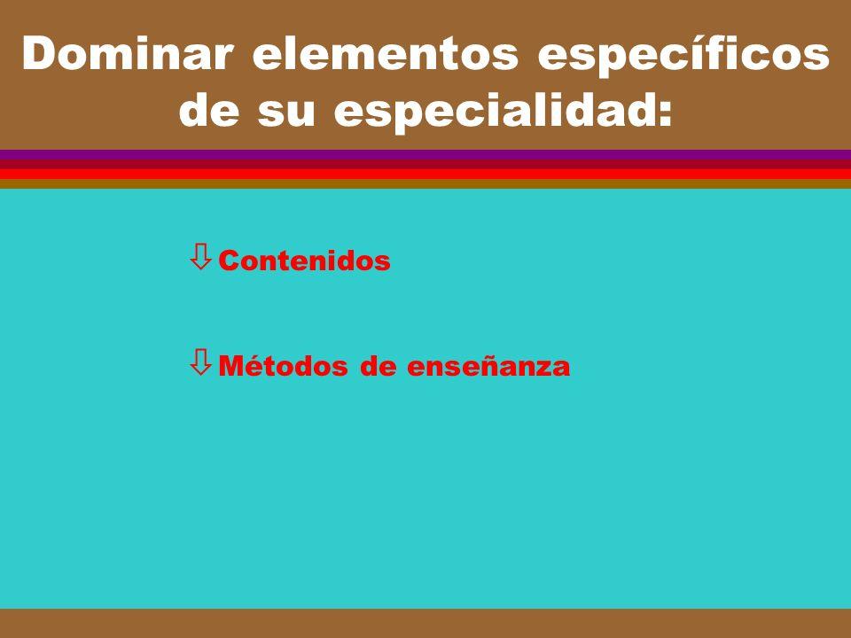 Dominar elementos específicos de su especialidad: ò Contenidos ò Métodos de enseñanza