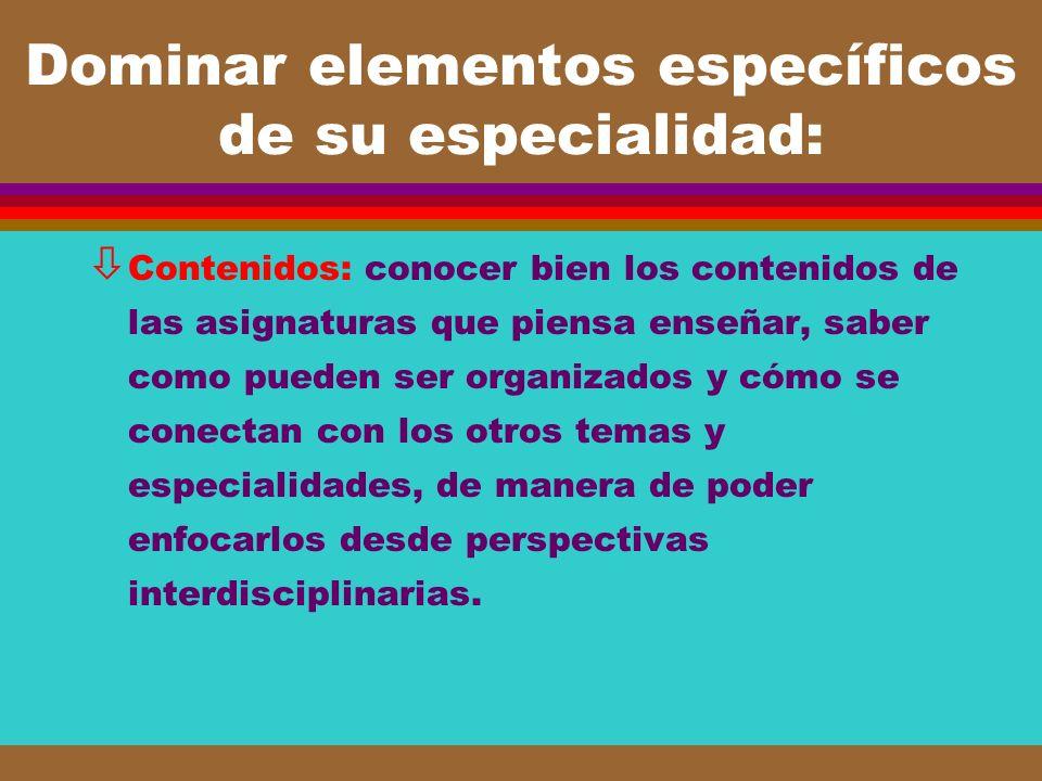 Dominar elementos específicos de su especialidad: ò Contenidos: conocer bien los contenidos de las asignaturas que piensa enseñar, saber como pueden s
