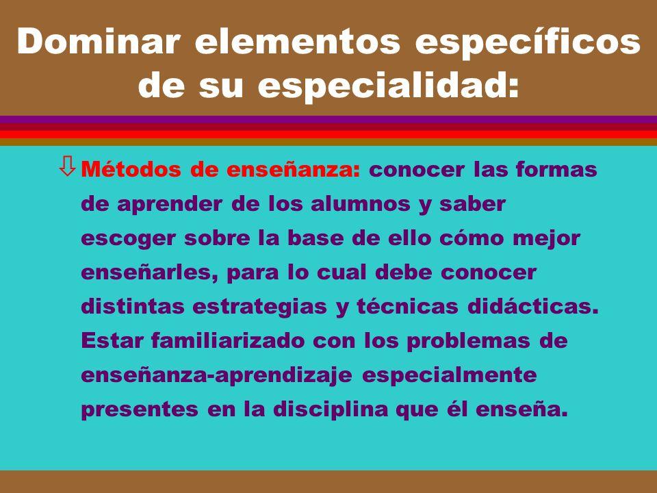 Dominar elementos específicos de su especialidad: ò Métodos de enseñanza: conocer las formas de aprender de los alumnos y saber escoger sobre la base