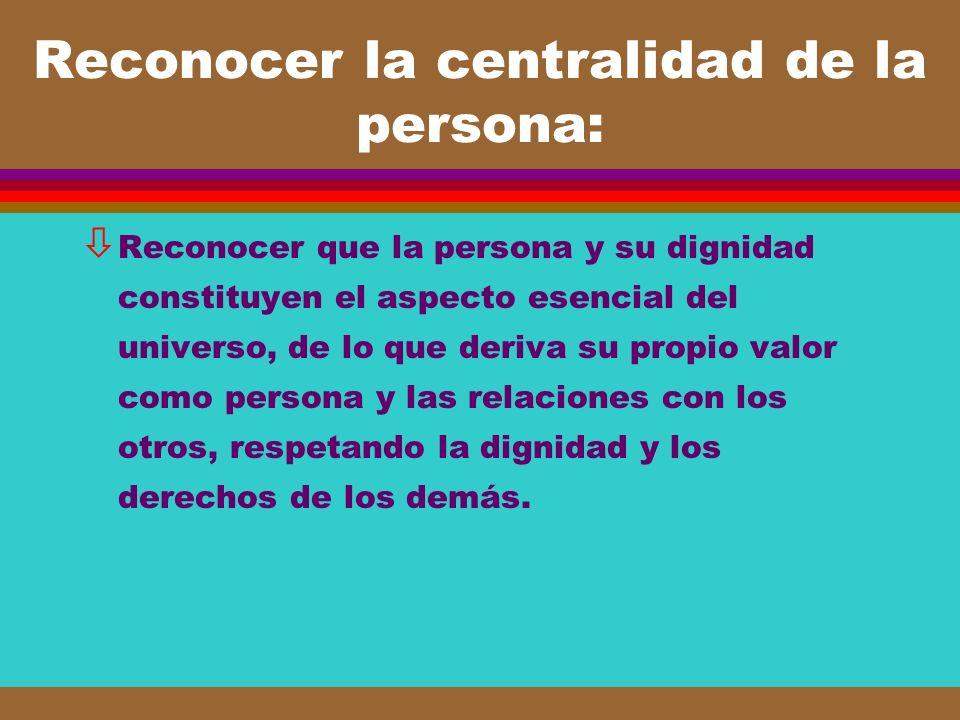 Reconocer la centralidad de la persona: ò Reconocer que la persona y su dignidad constituyen el aspecto esencial del universo, de lo que deriva su pro