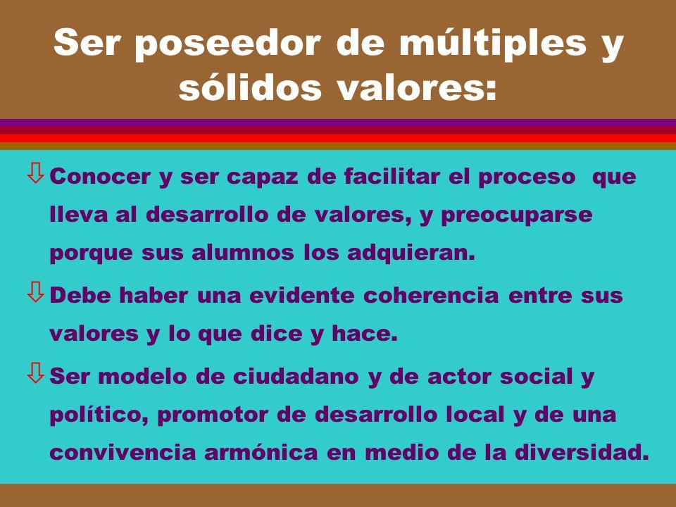 Ser poseedor de múltiples y sólidos valores: ò Conocer y ser capaz de facilitar el proceso que lleva al desarrollo de valores, y preocuparse porque su