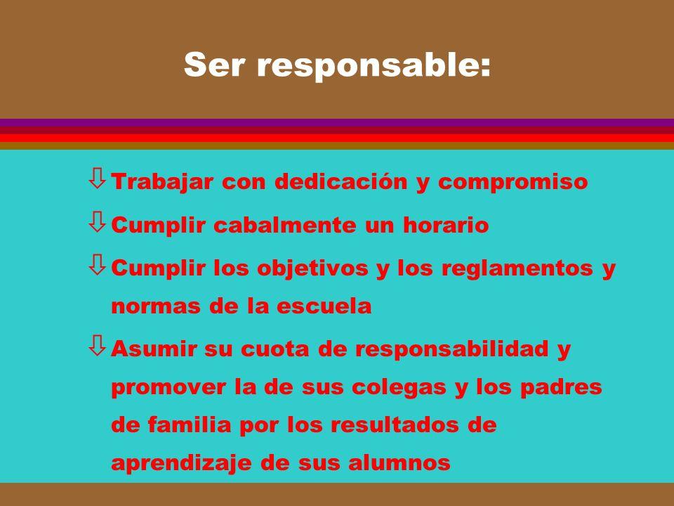 Ser responsable: ò Trabajar con dedicación y compromiso ò Cumplir cabalmente un horario ò Cumplir los objetivos y los reglamentos y normas de la escue