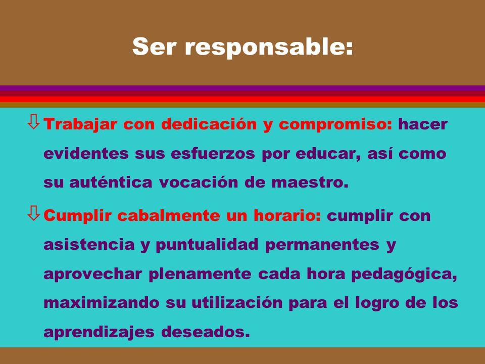 Ser responsable: ò Trabajar con dedicación y compromiso: hacer evidentes sus esfuerzos por educar, así como su auténtica vocación de maestro. ò Cumpli