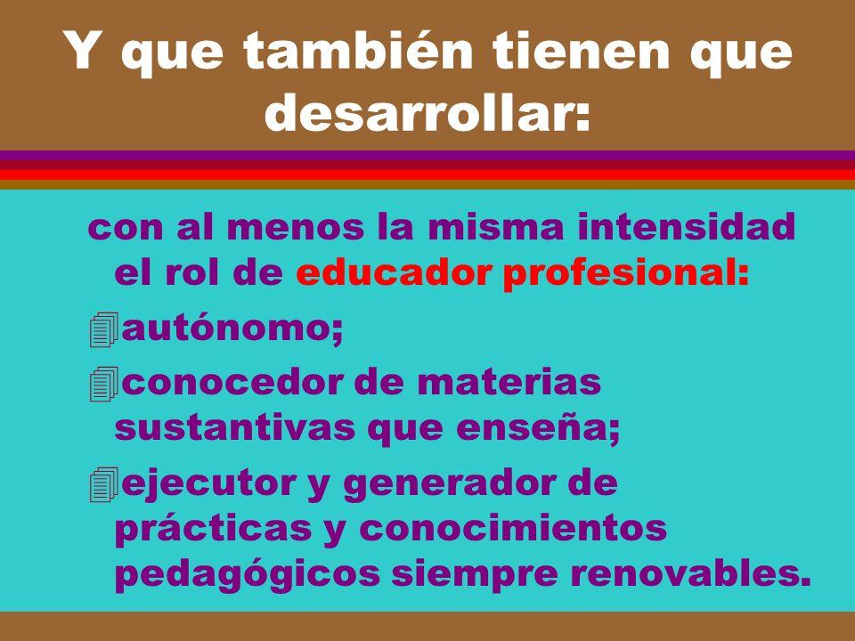 Y que también tienen que desarrollar: con al menos la misma intensidad el rol de educador profesional: 4autónomo; 4conocedor de materias sustantivas q