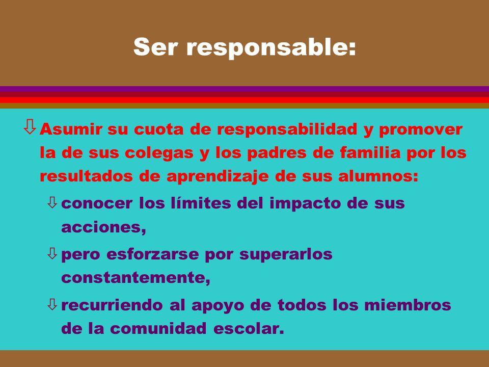 Ser responsable: ò Asumir su cuota de responsabilidad y promover la de sus colegas y los padres de familia por los resultados de aprendizaje de sus al