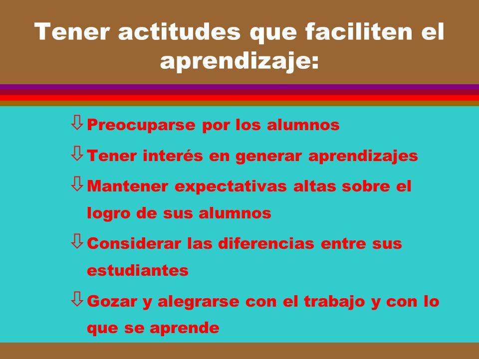 Tener actitudes que faciliten el aprendizaje: ò Preocuparse por los alumnos ò Tener interés en generar aprendizajes ò Mantener expectativas altas sobr