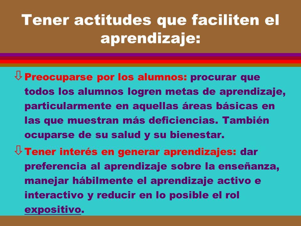 Tener actitudes que faciliten el aprendizaje: ò Preocuparse por los alumnos: procurar que todos los alumnos logren metas de aprendizaje, particularmen