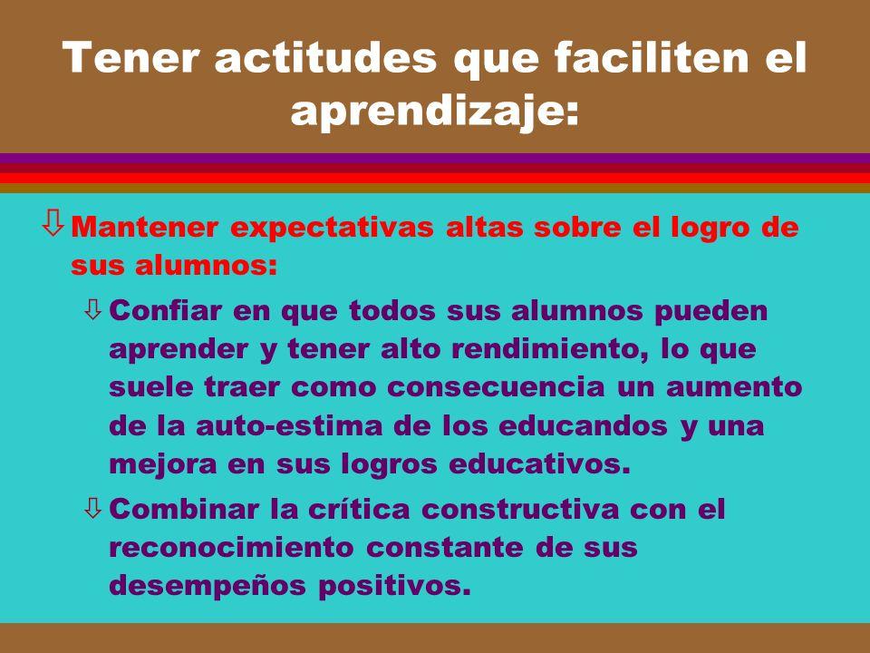 Tener actitudes que faciliten el aprendizaje: ò Mantener expectativas altas sobre el logro de sus alumnos: òConfiar en que todos sus alumnos pueden ap