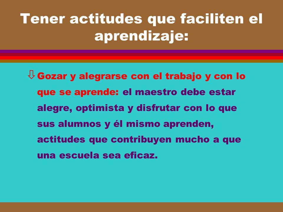 Tener actitudes que faciliten el aprendizaje: ò Gozar y alegrarse con el trabajo y con lo que se aprende: el maestro debe estar alegre, optimista y di