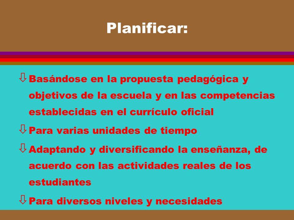 Planificar: ò Basándose en la propuesta pedagógica y objetivos de la escuela y en las competencias establecidas en el currículo oficial ò Para varias