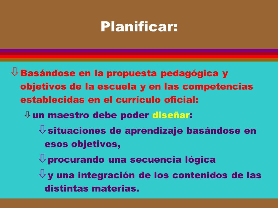 Planificar: ò Basándose en la propuesta pedagógica y objetivos de la escuela y en las competencias establecidas en el currículo oficial: òun maestro d