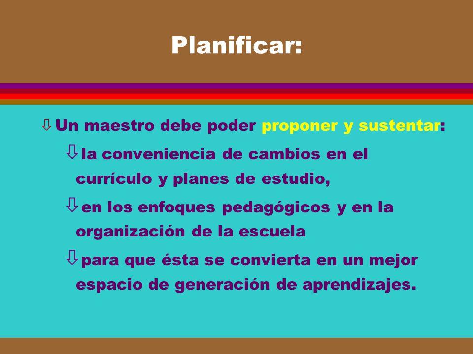 Planificar: òUn maestro debe poder proponer y sustentar: ò la conveniencia de cambios en el currículo y planes de estudio, ò en los enfoques pedagógic