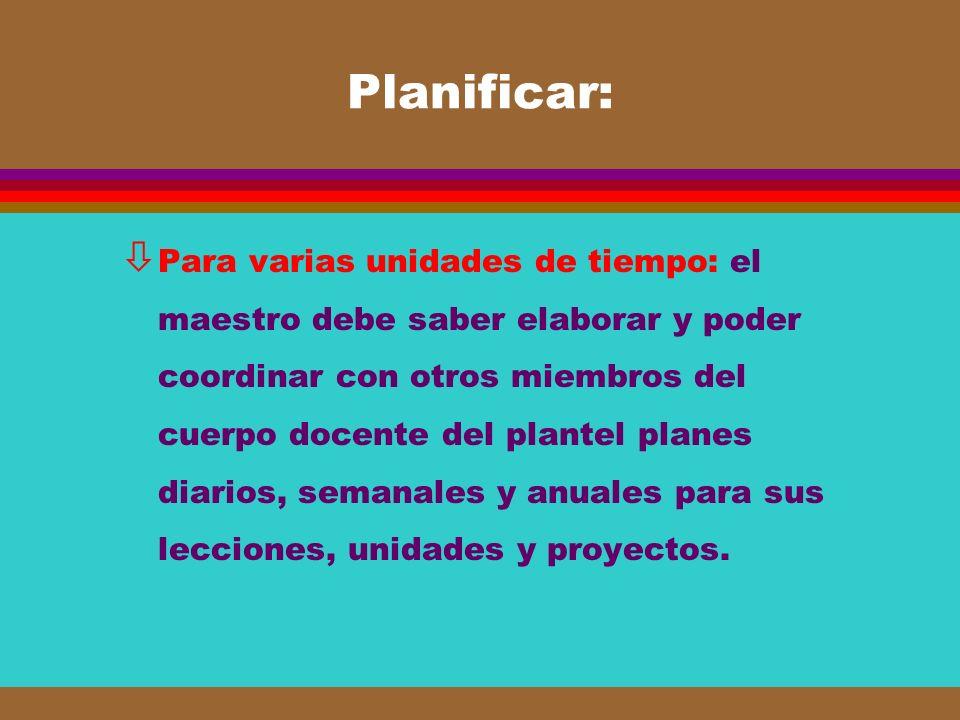 Planificar: ò Para varias unidades de tiempo: el maestro debe saber elaborar y poder coordinar con otros miembros del cuerpo docente del plantel plane