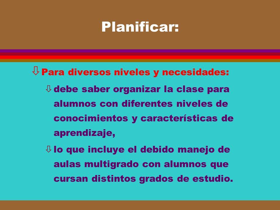 Planificar: ò Para diversos niveles y necesidades: òdebe saber organizar la clase para alumnos con diferentes niveles de conocimientos y característic
