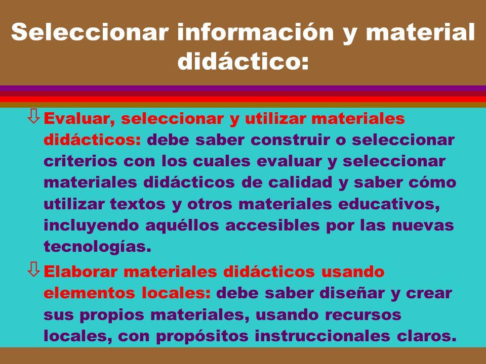 Seleccionar información y material didáctico: ò Evaluar, seleccionar y utilizar materiales didácticos: debe saber construir o seleccionar criterios co