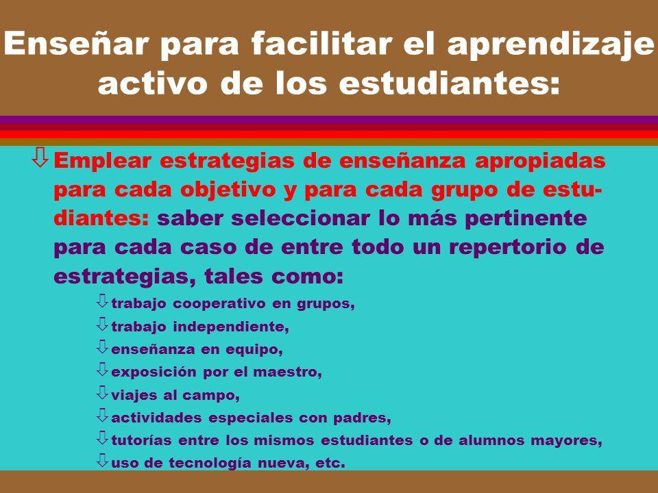 Enseñar para facilitar el aprendizaje activo de los estudiantes: ò Emplear estrategias de enseñanza apropiadas para cada objetivo y para cada grupo de