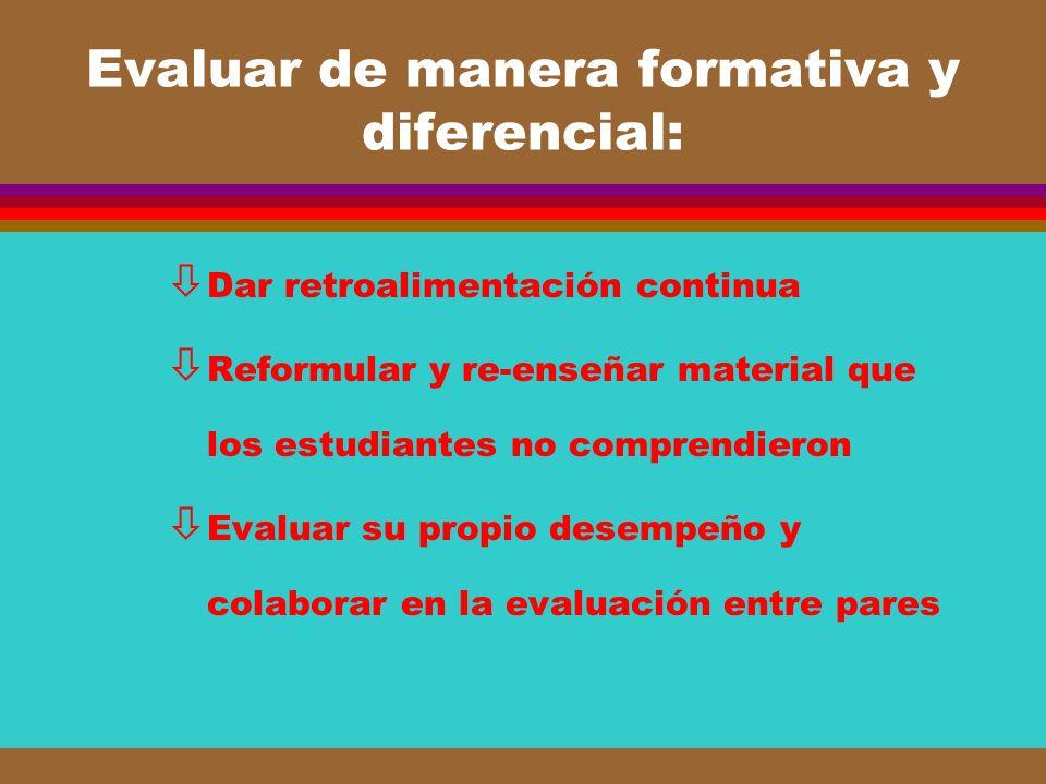 Evaluar de manera formativa y diferencial: ò Dar retroalimentación continua ò Reformular y re-enseñar material que los estudiantes no comprendieron ò