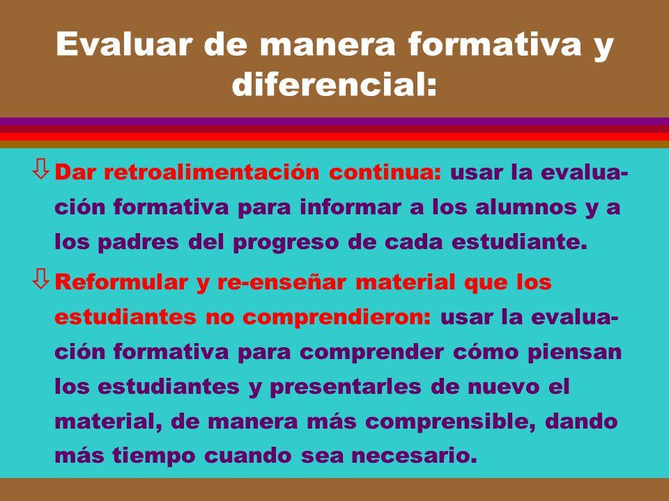 Evaluar de manera formativa y diferencial: ò Dar retroalimentación continua: usar la evalua- ción formativa para informar a los alumnos y a los padres