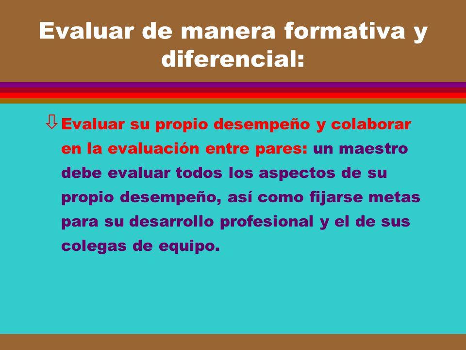 Evaluar de manera formativa y diferencial: ò Evaluar su propio desempeño y colaborar en la evaluación entre pares: un maestro debe evaluar todos los a