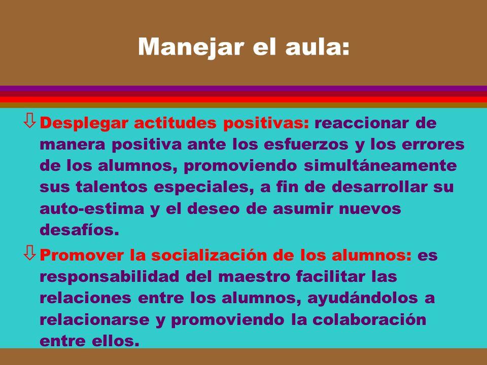 Manejar el aula: ò Desplegar actitudes positivas: reaccionar de manera positiva ante los esfuerzos y los errores de los alumnos, promoviendo simultáne