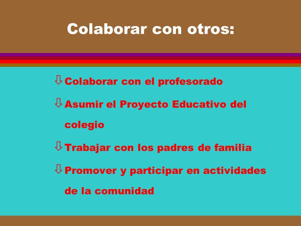 Colaborar con otros: ò Colaborar con el profesorado ò Asumir el Proyecto Educativo del colegio ò Trabajar con los padres de familia ò Promover y parti