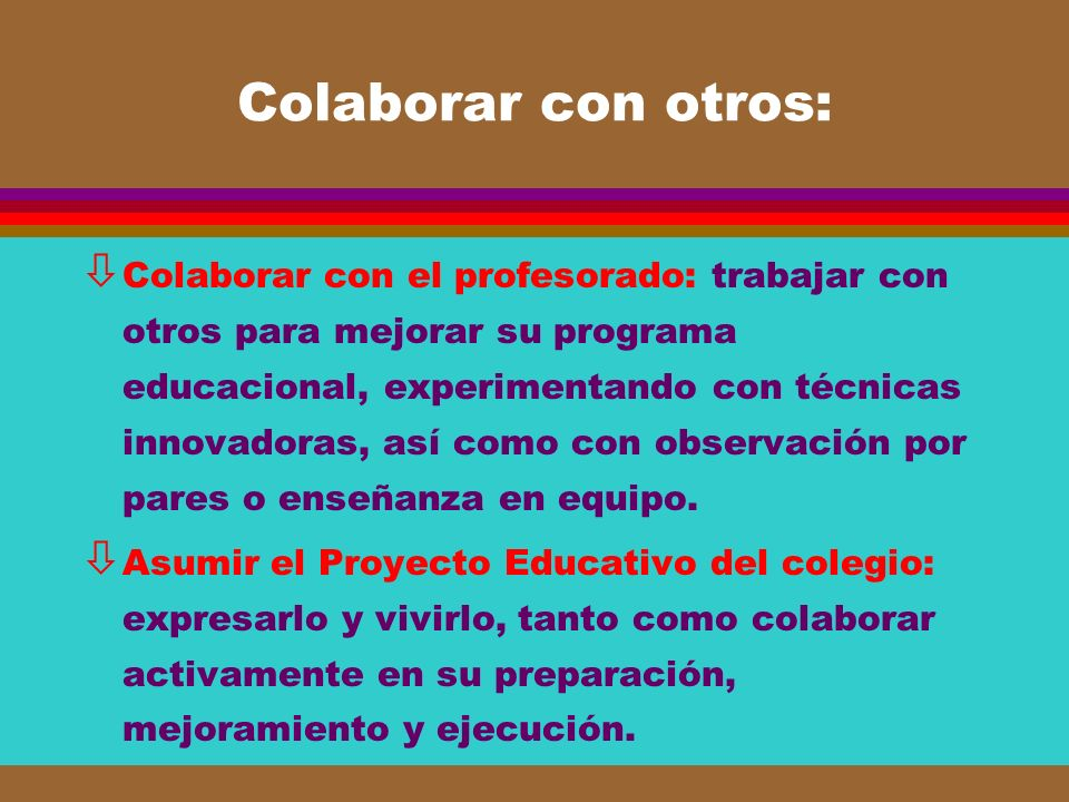 Colaborar con otros: ò Colaborar con el profesorado: trabajar con otros para mejorar su programa educacional, experimentando con técnicas innovadoras,