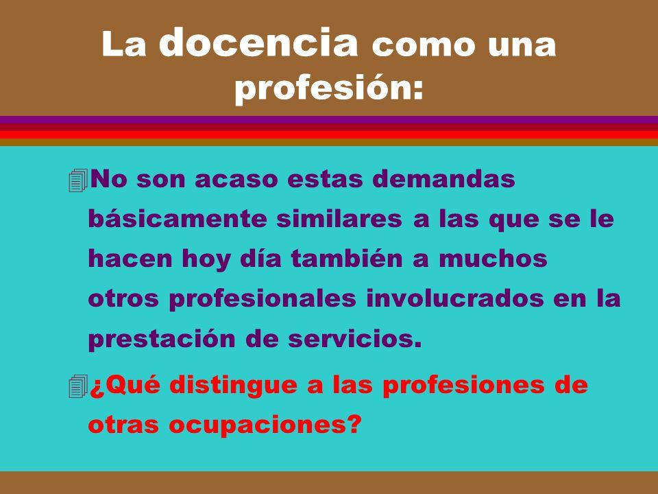 La docencia como una profesión: 4No son acaso estas demandas básicamente similares a las que se le hacen hoy día también a muchos otros profesionales
