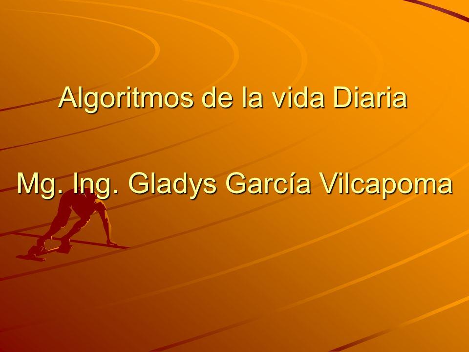 Algoritmos de la vida Diaria Mg. Ing. Gladys García Vilcapoma